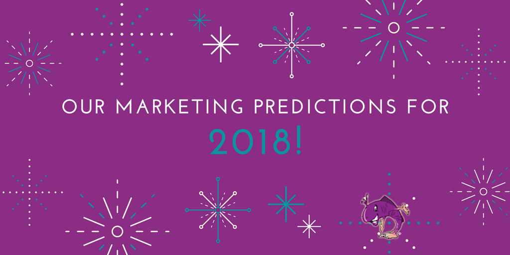 OUR MARKETING PREDICTIONS FOR 2018